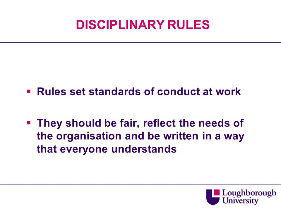 DISCIPLINARY RULES  Rules set standards of conduct at work  They should be fair, reflect the needs of the organisation and be written in a way that everyone understands