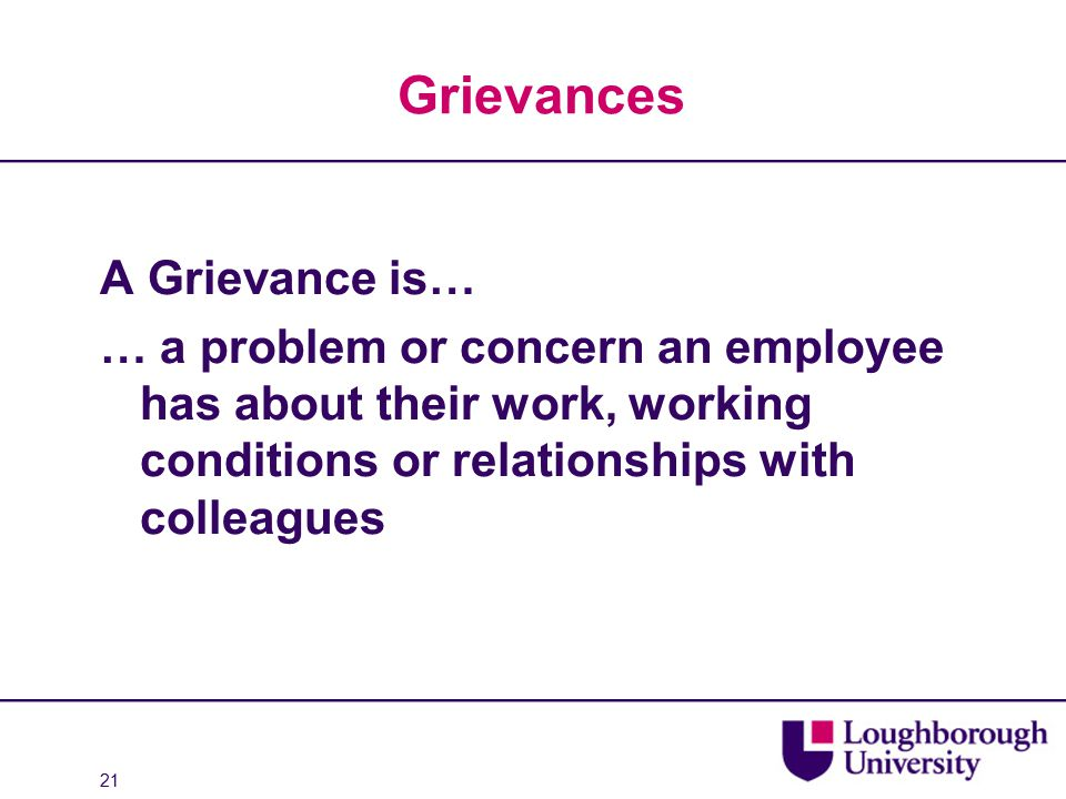 Grievances A Grievance is… … a problem or concern an employee has about their work, working conditions or relationships with colleagues 21