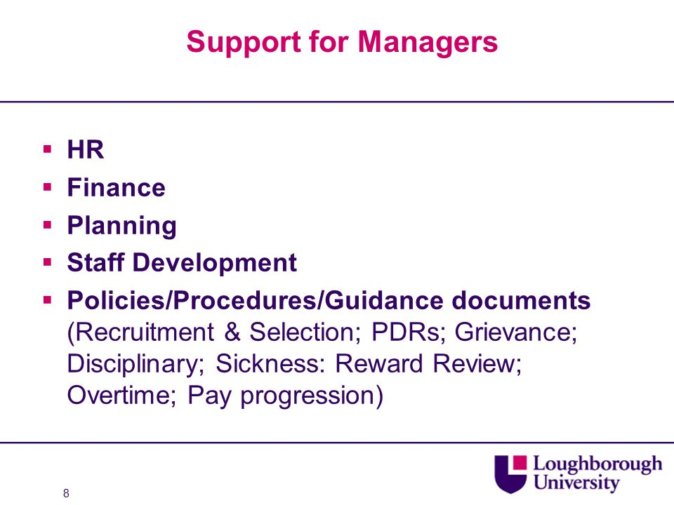 Support for Managers  HR  Finance  Planning  Staff Development  Policies/Procedures/Guidance documents (Recruitment & Selection; PDRs; Grievance; Disciplinary; Sickness: Reward Review; Overtime; Pay progression) 8