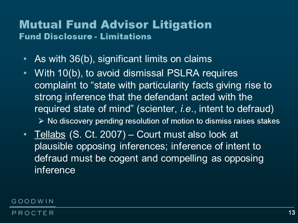 13 Mutual Fund Advisor Litigation Fund Disclosure - Limitations As with 36(b), significant limits on claims With 10(b), to avoid dismissal PSLRA requires complaint to state with particularity facts giving rise to strong inference that the defendant acted with the required state of mind (scienter, i.e., intent to defraud)  No discovery pending resolution of motion to dismiss raises stakes Tellabs (S.
