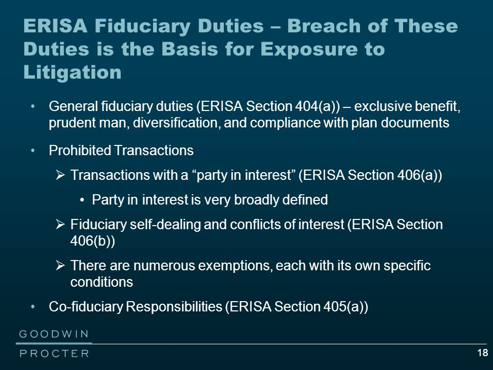 18 ERISA Fiduciary Duties – Breach of These Duties is the Basis for Exposure to Litigation General fiduciary duties (ERISA Section 404(a)) – exclusive benefit, prudent man, diversification, and compliance with plan documents Prohibited Transactions  Transactions with a party in interest (ERISA Section 406(a)) Party in interest is very broadly defined  Fiduciary self-dealing and conflicts of interest (ERISA Section 406(b))  There are numerous exemptions, each with its own specific conditions Co-fiduciary Responsibilities (ERISA Section 405(a))