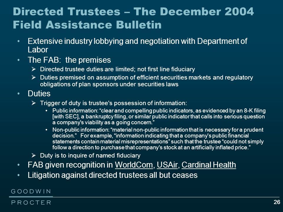 26 Directed Trustees – The December 2004 Field Assistance Bulletin Extensive industry lobbying and negotiation with Department of Labor The FAB: the premises  Directed trustee duties are limited; not first line fiduciary  Duties premised on assumption of efficient securities markets and regulatory obligations of plan sponsors under securities laws Duties  Trigger of duty is trustee s possession of information: Public information: clear and compelling public indicators, as evidenced by an 8-K filing [with SEC], a bankruptcy filing, or similar public indicator that calls into serious question a company s viability as a going concern. Non-public information: material non-public information that is necessary for a prudent decision. For example, information indicating that a company s public financial statements contain material misrepresentations such that the trustee could not simply follow a direction to purchase that company s stock at an artificially inflated price.  Duty is to inquire of named fiduciary FAB given recognition in WorldCom, USAir, Cardinal Health Litigation against directed trustees all but ceases