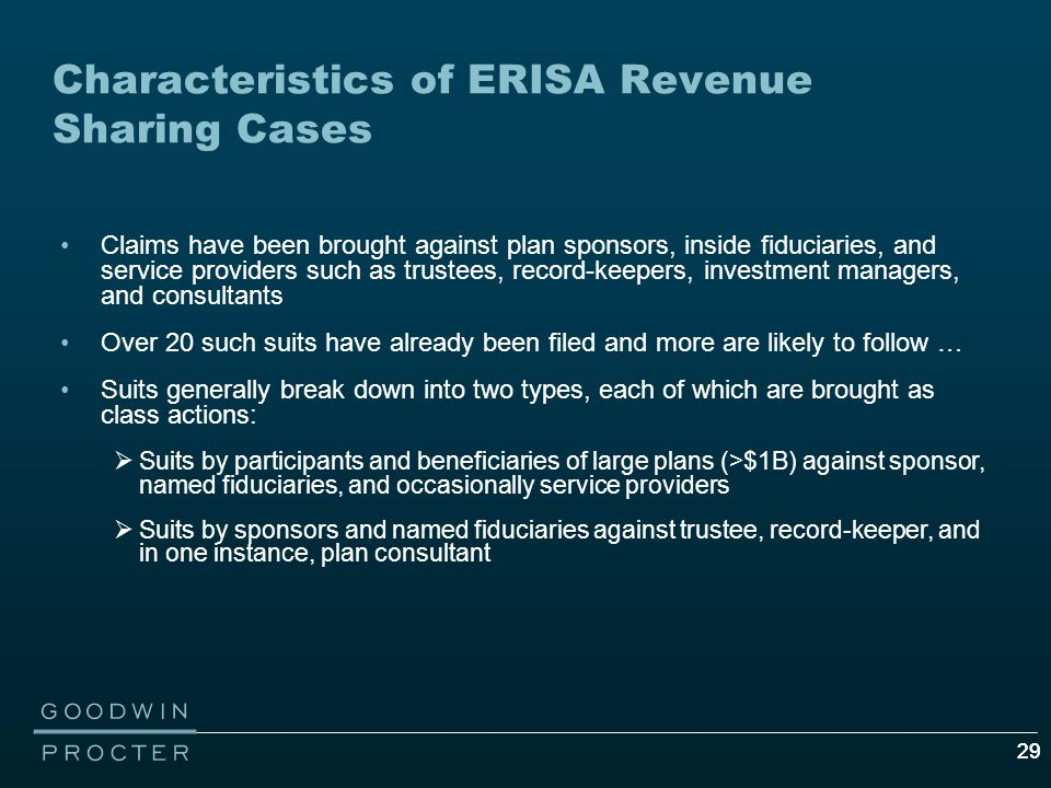29 Characteristics of ERISA Revenue Sharing Cases Claims have been brought against plan sponsors, inside fiduciaries, and service providers such as trustees, record-keepers, investment managers, and consultants Over 20 such suits have already been filed and more are likely to follow … Suits generally break down into two types, each of which are brought as class actions:  Suits by participants and beneficiaries of large plans (>$1B) against sponsor, named fiduciaries, and occasionally service providers  Suits by sponsors and named fiduciaries against trustee, record-keeper, and in one instance, plan consultant