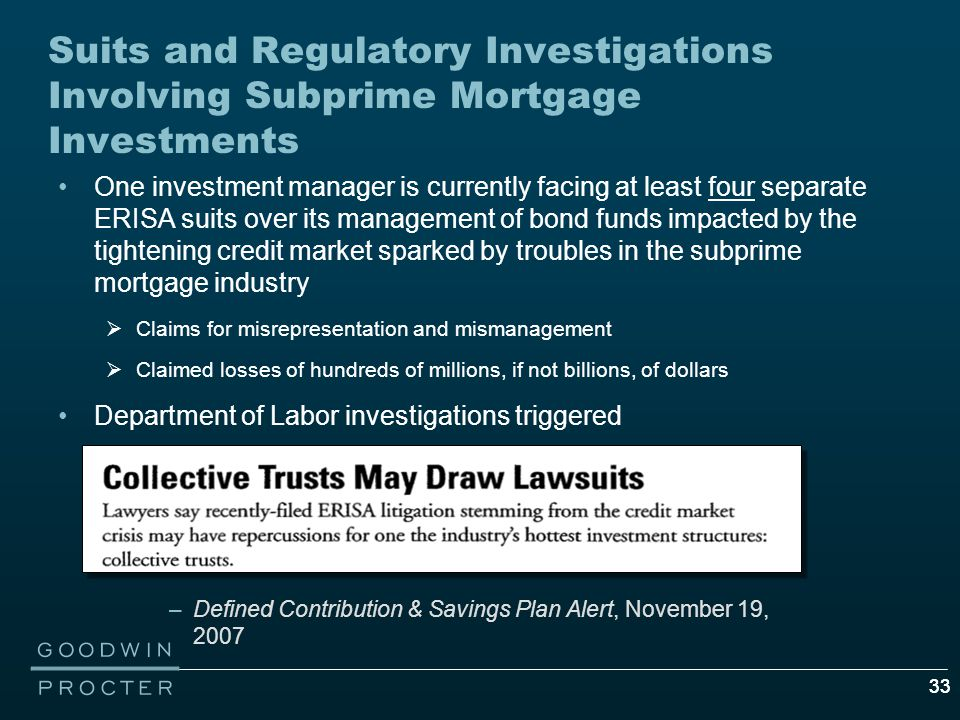 33 Suits and Regulatory Investigations Involving Subprime Mortgage Investments One investment manager is currently facing at least four separate ERISA suits over its management of bond funds impacted by the tightening credit market sparked by troubles in the subprime mortgage industry  Claims for misrepresentation and mismanagement  Claimed losses of hundreds of millions, if not billions, of dollars Department of Labor investigations triggered –Defined Contribution & Savings Plan Alert, November 19, 2007