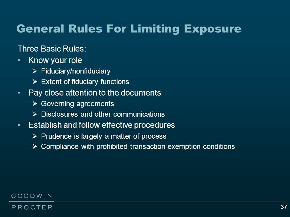 37 General Rules For Limiting Exposure Three Basic Rules: Know your role  Fiduciary/nonfiduciary  Extent of fiduciary functions Pay close attention to the documents  Governing agreements  Disclosures and other communications Establish and follow effective procedures  Prudence is largely a matter of process  Compliance with prohibited transaction exemption conditions
