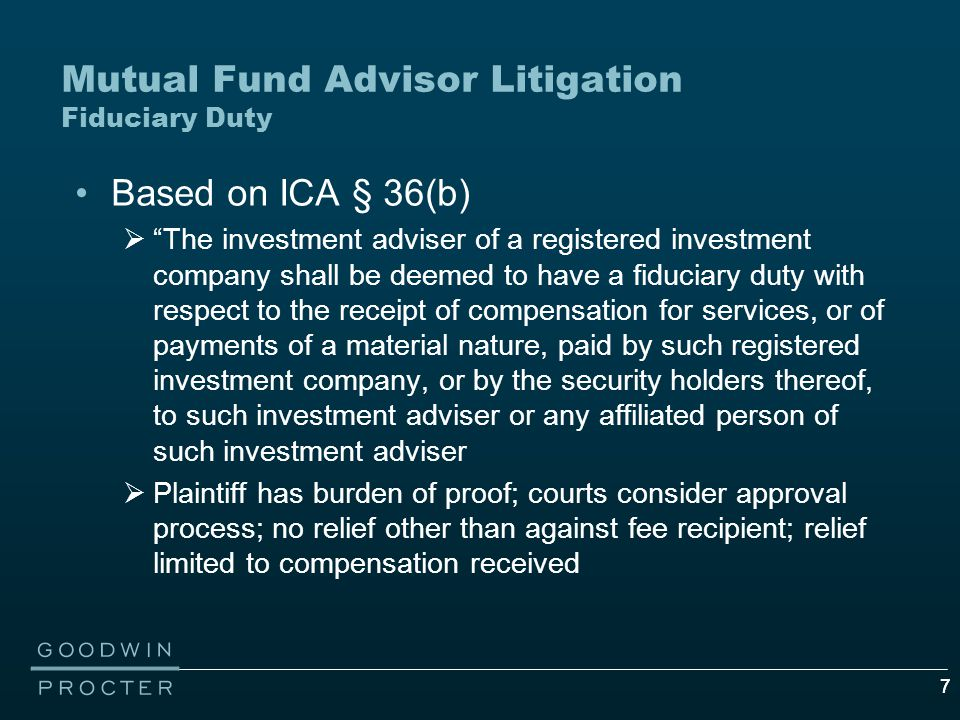 77 Mutual Fund Advisor Litigation Fiduciary Duty Based on ICA § 36(b)  The investment adviser of a registered investment company shall be deemed to have a fiduciary duty with respect to the receipt of compensation for services, or of payments of a material nature, paid by such registered investment company, or by the security holders thereof, to such investment adviser or any affiliated person of such investment adviser  Plaintiff has burden of proof; courts consider approval process; no relief other than against fee recipient; relief limited to compensation received