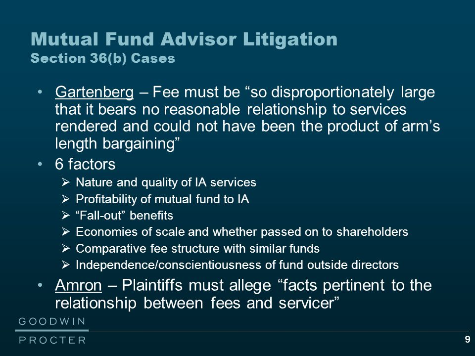 99 Mutual Fund Advisor Litigation Section 36(b) Cases Gartenberg – Fee must be so disproportionately large that it bears no reasonable relationship to services rendered and could not have been the product of arm's length bargaining 6 factors  Nature and quality of IA services  Profitability of mutual fund to IA  Fall-out benefits  Economies of scale and whether passed on to shareholders  Comparative fee structure with similar funds  Independence/conscientiousness of fund outside directors Amron – Plaintiffs must allege facts pertinent to the relationship between fees and servicer