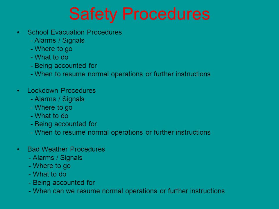 Safety Procedures School Evacuation Procedures - Alarms / Signals - Where to go - What to do - Being accounted for - When to resume normal operations or further instructions Lockdown Procedures - Alarms / Signals - Where to go - What to do - Being accounted for - When to resume normal operations or further instructions Bad Weather Procedures - Alarms / Signals - Where to go - What to do - Being accounted for - When can we resume normal operations or further instructions