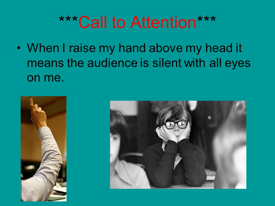 ***Call to Attention*** When I raise my hand above my head it means the audience is silent with all eyes on me.