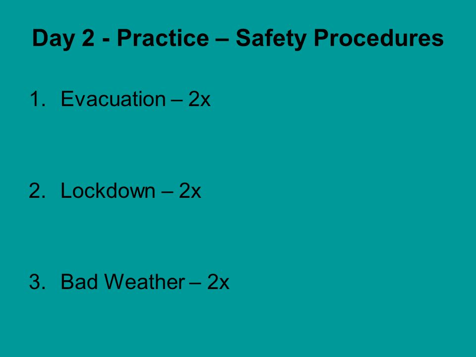 Day 2 - Practice – Safety Procedures 1.Evacuation – 2x 2.Lockdown – 2x 3.Bad Weather – 2x