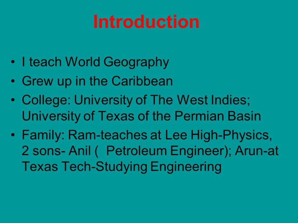 Introduction I teach World Geography Grew up in the Caribbean College: University of The West Indies; University of Texas of the Permian Basin Family: Ram-teaches at Lee High-Physics, 2 sons- Anil ( Petroleum Engineer); Arun-at Texas Tech-Studying Engineering
