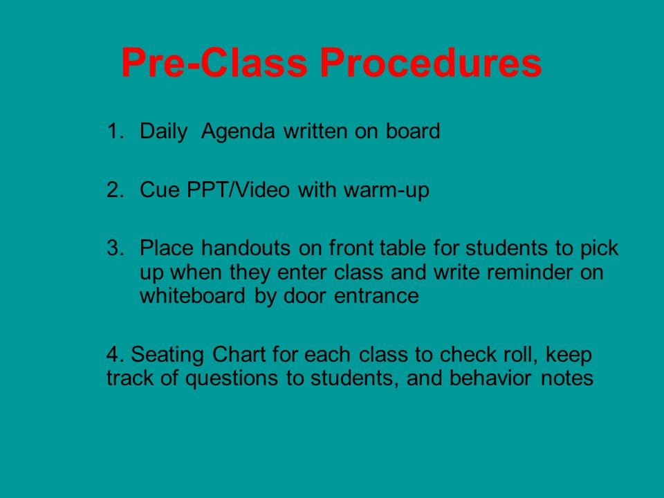 Pre-Class Procedures 1.Daily Agenda written on board 2.Cue PPT/Video with warm-up 3.Place handouts on front table for students to pick up when they enter class and write reminder on whiteboard by door entrance 4.