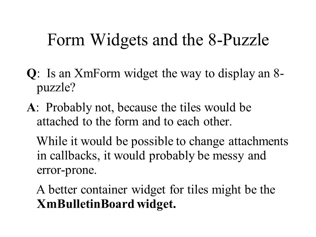 Form Widgets and the 8-Puzzle Q: Is an XmForm widget the way to display an 8- puzzle.