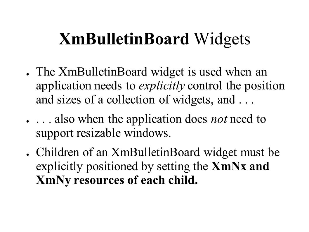 XmBulletinBoard Widgets ● The XmBulletinBoard widget is used when an application needs to explicitly control the position and sizes of a collection of widgets, and...