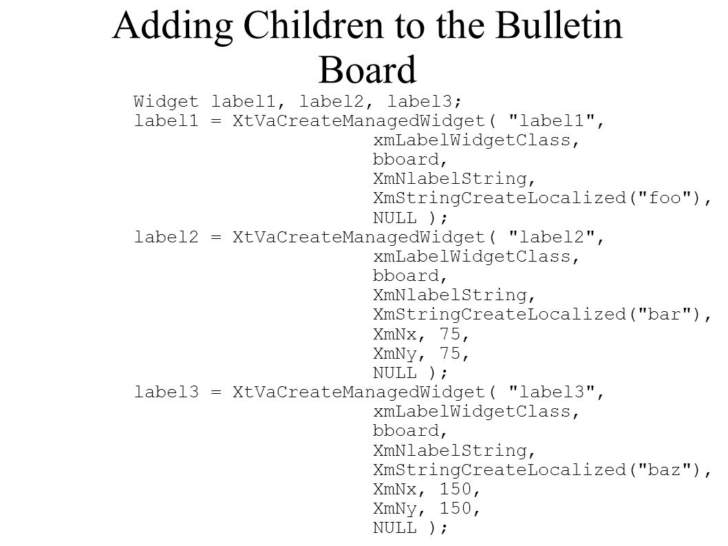 Adding Children to the Bulletin Board Widget label1, label2, label3; label1 = XtVaCreateManagedWidget( label1 , xmLabelWidgetClass, bboard, XmNlabelString, XmStringCreateLocalized( foo ), NULL ); label2 = XtVaCreateManagedWidget( label2 , xmLabelWidgetClass, bboard, XmNlabelString, XmStringCreateLocalized( bar ), XmNx, 75, XmNy, 75, NULL ); label3 = XtVaCreateManagedWidget( label3 , xmLabelWidgetClass, bboard, XmNlabelString, XmStringCreateLocalized( baz ), XmNx, 150, XmNy, 150, NULL );