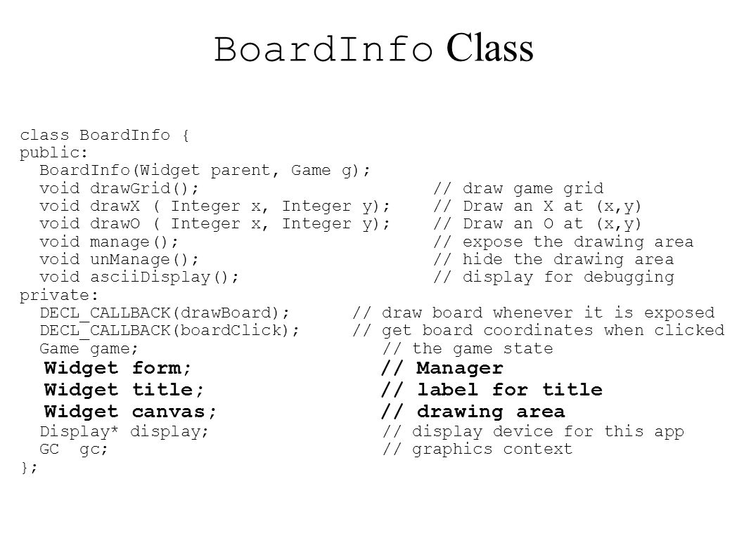 BoardInfo Class class BoardInfo { public: BoardInfo(Widget parent, Game g); void drawGrid(); // draw game grid void drawX ( Integer x, Integer y); // Draw an X at (x,y) void drawO ( Integer x, Integer y); // Draw an O at (x,y) void manage(); // expose the drawing area void unManage(); // hide the drawing area void asciiDisplay(); // display for debugging private: DECL_CALLBACK(drawBoard); // draw board whenever it is exposed DECL_CALLBACK(boardClick); // get board coordinates when clicked Game game; // the game state Widget form; // Manager Widget title; // label for title Widget canvas; // drawing area Display* display; // display device for this app GC gc; // graphics context };