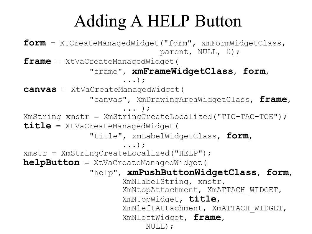 Adding A HELP Button form = XtCreateManagedWidget( form , xmFormWidgetClass, parent, NULL, 0); frame = XtVaCreateManagedWidget( frame , xmFrameWidgetClass, form,...); canvas = XtVaCreateManagedWidget( canvas , XmDrawingAreaWidgetClass, frame,...