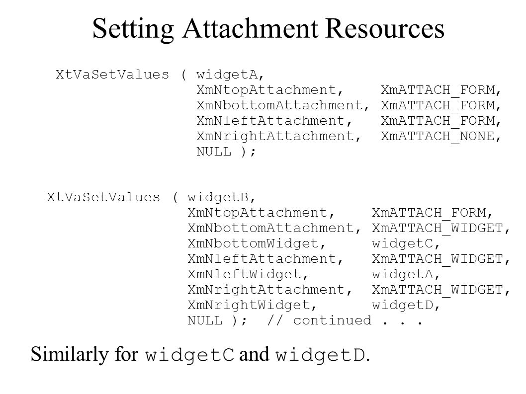 Setting Attachment Resources XtVaSetValues ( widgetA, XmNtopAttachment, XmATTACH_FORM, XmNbottomAttachment, XmATTACH_FORM, XmNleftAttachment, XmATTACH_FORM, XmNrightAttachment, XmATTACH_NONE, NULL ); XtVaSetValues ( widgetB, XmNtopAttachment, XmATTACH_FORM, XmNbottomAttachment, XmATTACH_WIDGET, XmNbottomWidget, widgetC, XmNleftAttachment, XmATTACH_WIDGET, XmNleftWidget, widgetA, XmNrightAttachment, XmATTACH_WIDGET, XmNrightWidget, widgetD, NULL ); // continued...