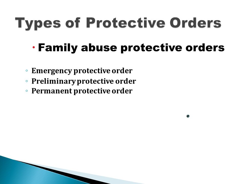  Family abuse protective orders ◦ Emergency protective order ◦ Preliminary protective order ◦ Permanent protective order