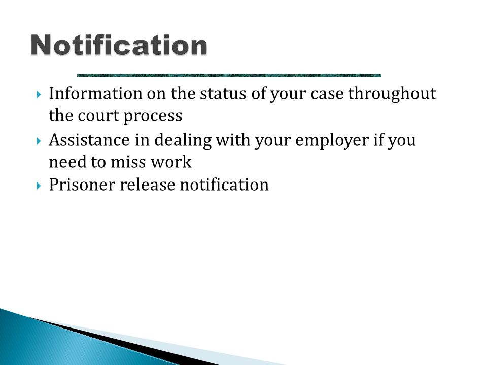  Information on the status of your case throughout the court process  Assistance in dealing with your employer if you need to miss work  Prisoner r