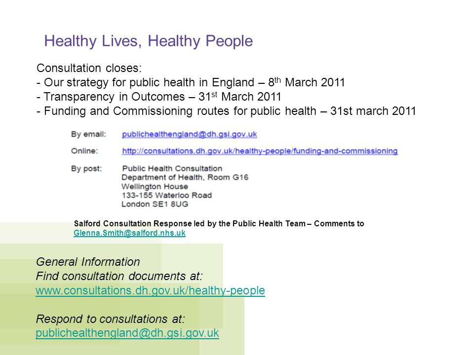 Healthy Lives, Healthy People Consultation closes: - Our strategy for public health in England – 8 th March Transparency in Outcomes – 31 st March Funding and Commissioning routes for public health – 31st march 2011 General Information Find consultation documents at:   Respond to consultations at: Salford Consultation Response led by the Public Health Team – Comments to