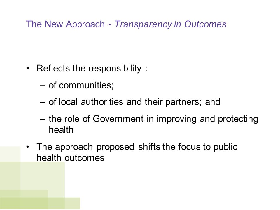 The New Approach - Transparency in Outcomes Reflects the responsibility : –of communities; –of local authorities and their partners; and –the role of