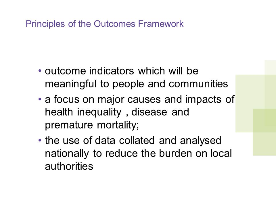 Principles of the Outcomes Framework outcome indicators which will be meaningful to people and communities a focus on major causes and impacts of health inequality, disease and premature mortality; the use of data collated and analysed nationally to reduce the burden on local authorities