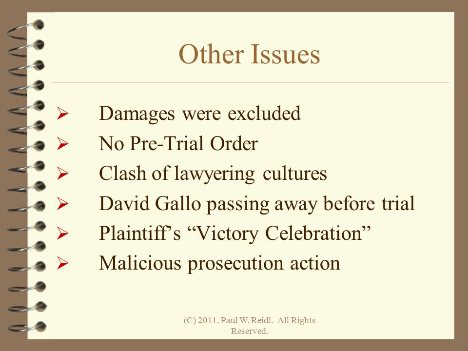 Other Issues  Damages were excluded  No Pre-Trial Order  Clash of lawyering cultures  David Gallo passing away before trial  Plaintiff's Victory Celebration  Malicious prosecution action (C) 2011.
