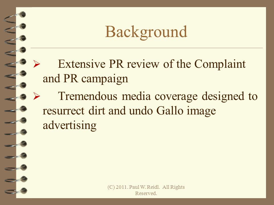 Background  Extensive PR review of the Complaint and PR campaign  Tremendous media coverage designed to resurrect dirt and undo Gallo image advertising (C) 2011.