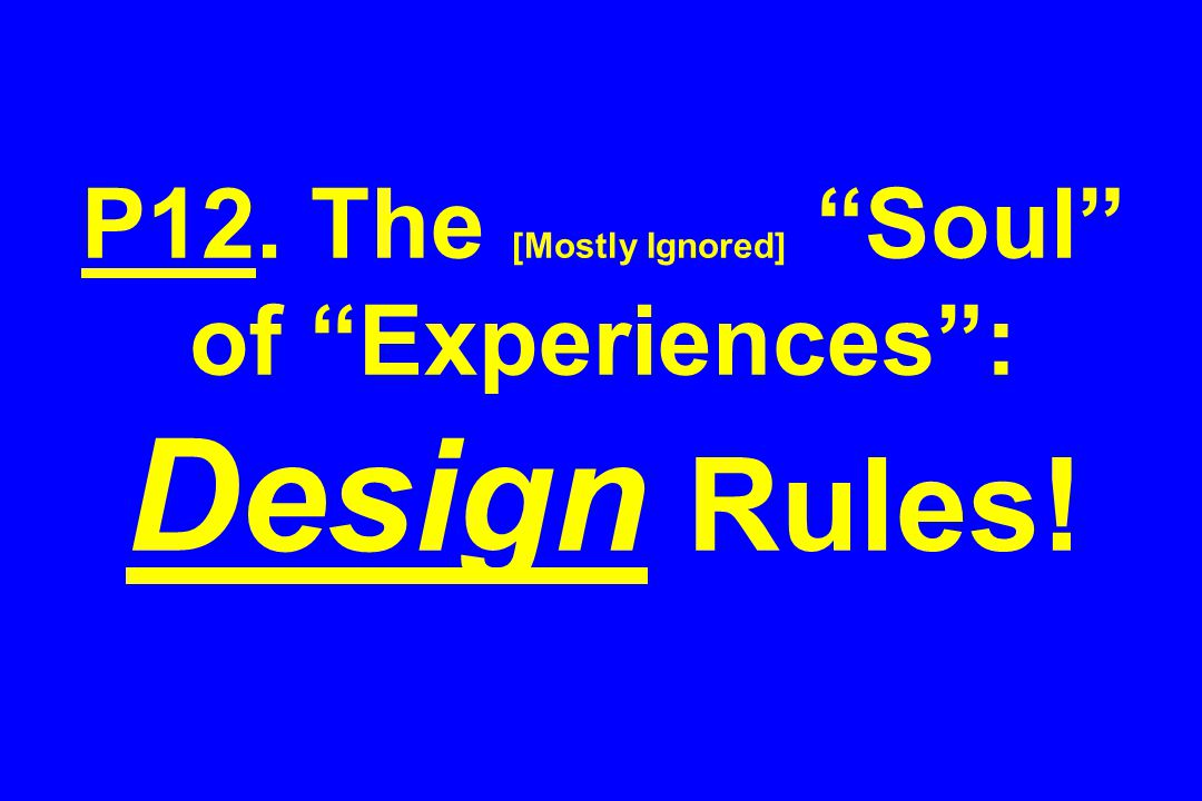 P12. The [Mostly Ignored] Soul of Experiences : Design Rules!