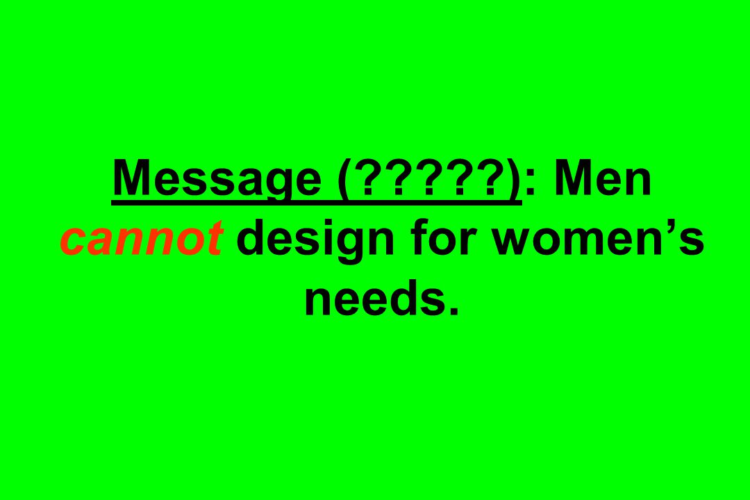 Message (?????): Men cannot design for women's needs.