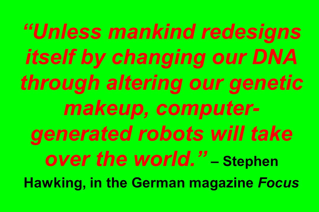 Unless mankind redesigns itself by changing our DNA through altering our genetic makeup, computer- generated robots will take over the world. – Stephen Hawking, in the German magazine Focus