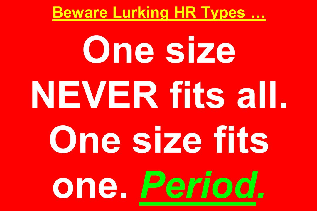 Beware Lurking HR Types … One size NEVER fits all. One size fits one. Period.
