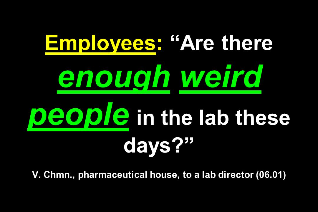 Employees: Are there enough weird people in the lab these days? V.