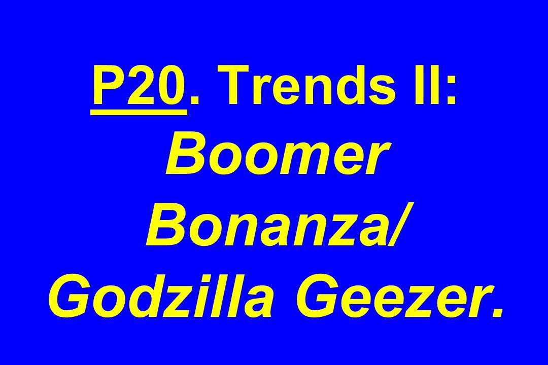 P20. Trends II: Boomer Bonanza/ Godzilla Geezer.