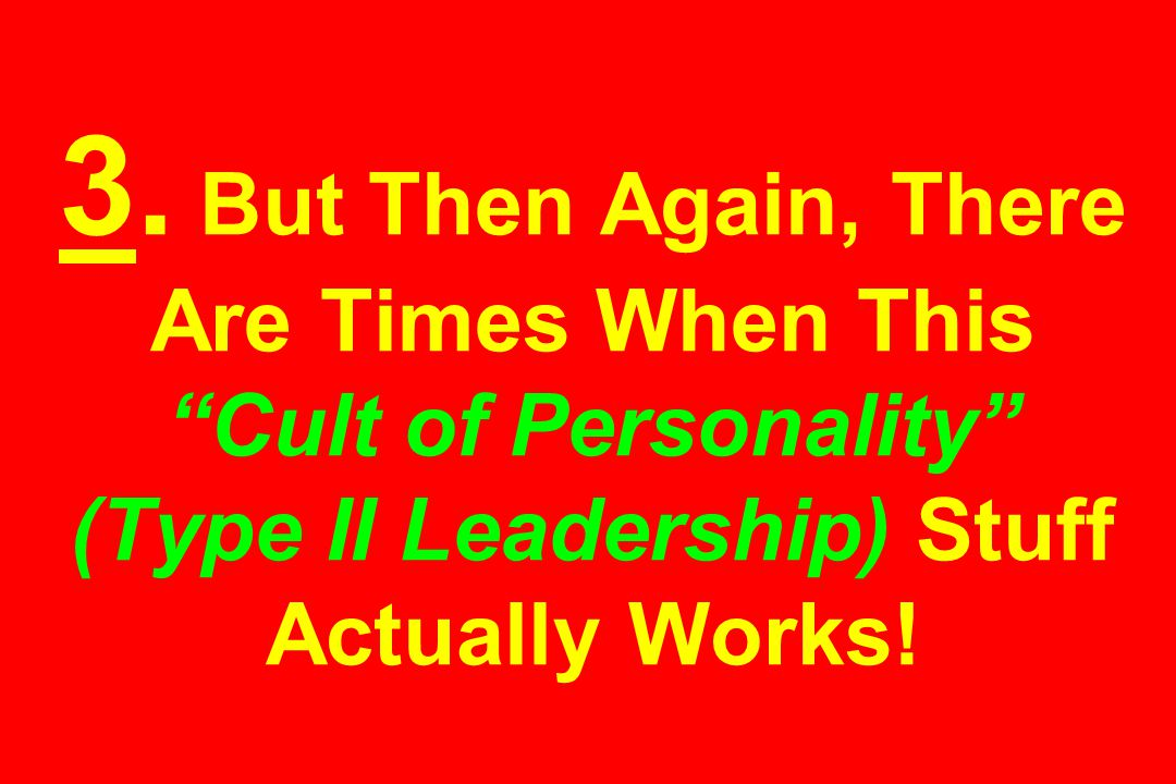 """3. But Then Again, There Are Times When This """"Cult of Personality"""" (Type II Leadership) Stuff Actually Works!"""