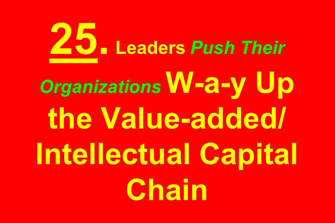 25. Leaders Push Their Organizations W-a-y Up the Value-added/ Intellectual Capital Chain