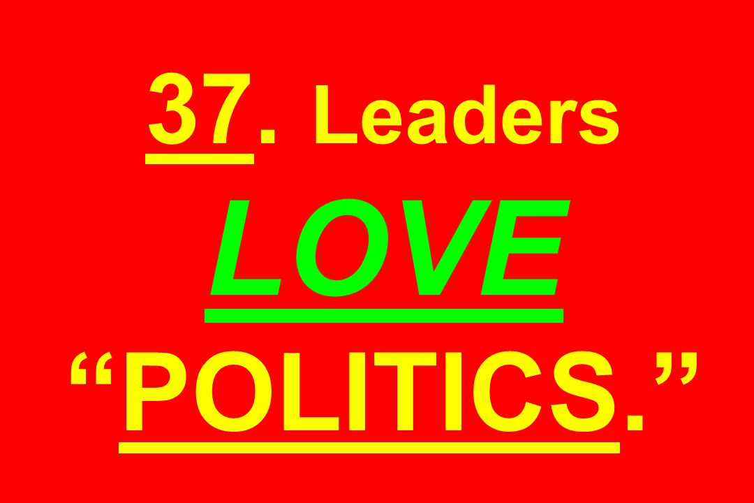37. Leaders LOVE POLITICS.