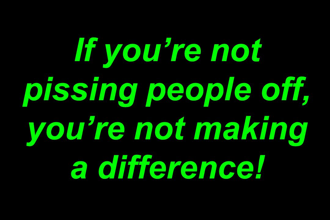 If you're not pissing people off, you're not making a difference!