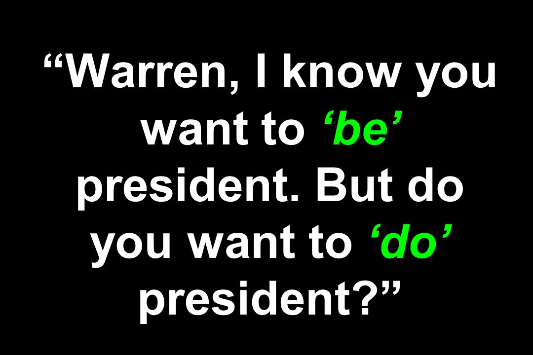 Warren, I know you want to 'be' president. But do you want to 'do' president?