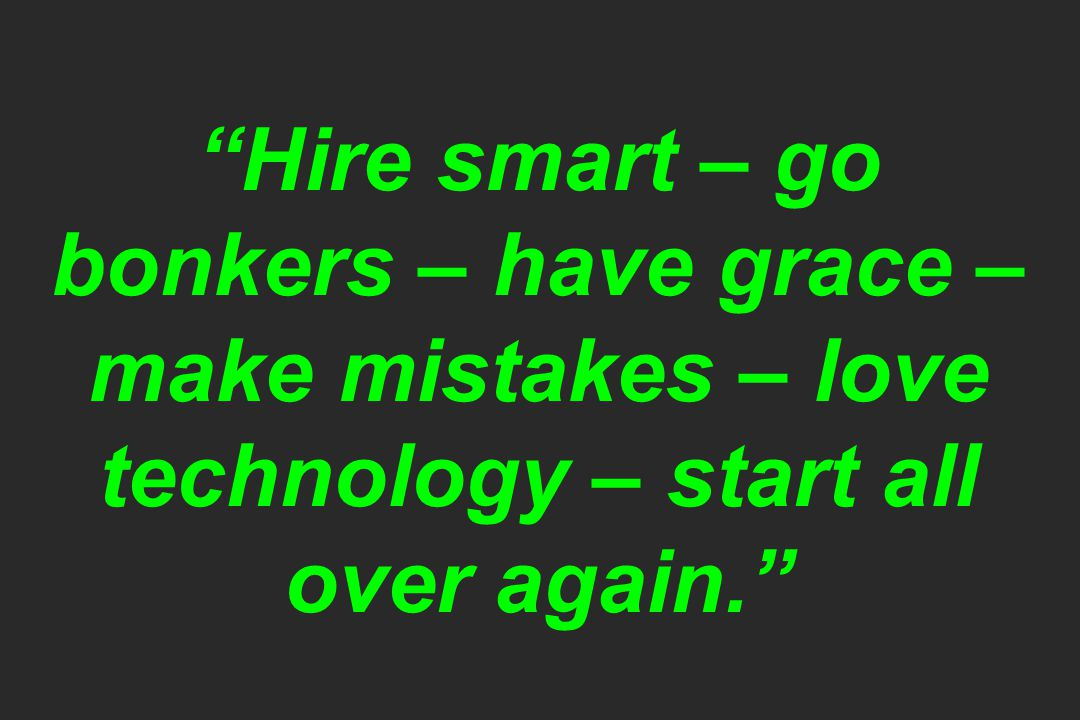 Hire smart – go bonkers – have grace – make mistakes – love technology – start all over again.
