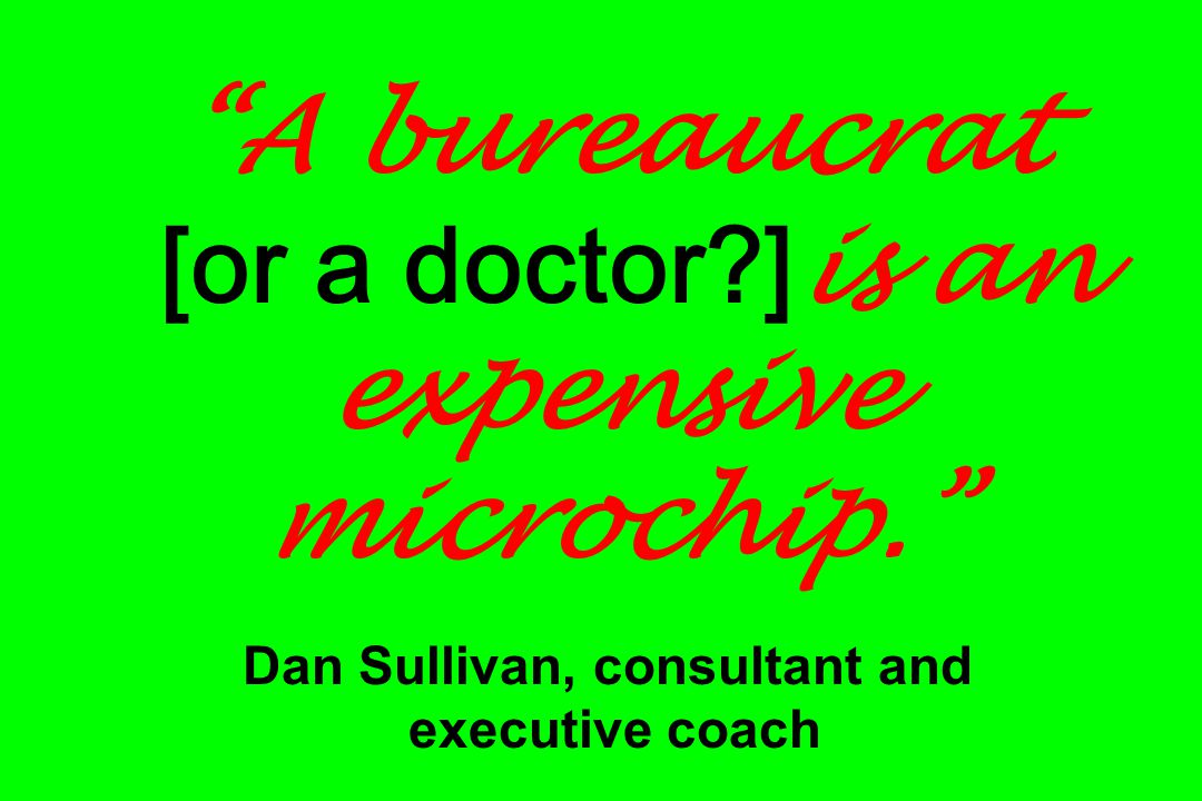 A bureaucrat [or a doctor?] is an expensive microchip. Dan Sullivan, consultant and executive coach