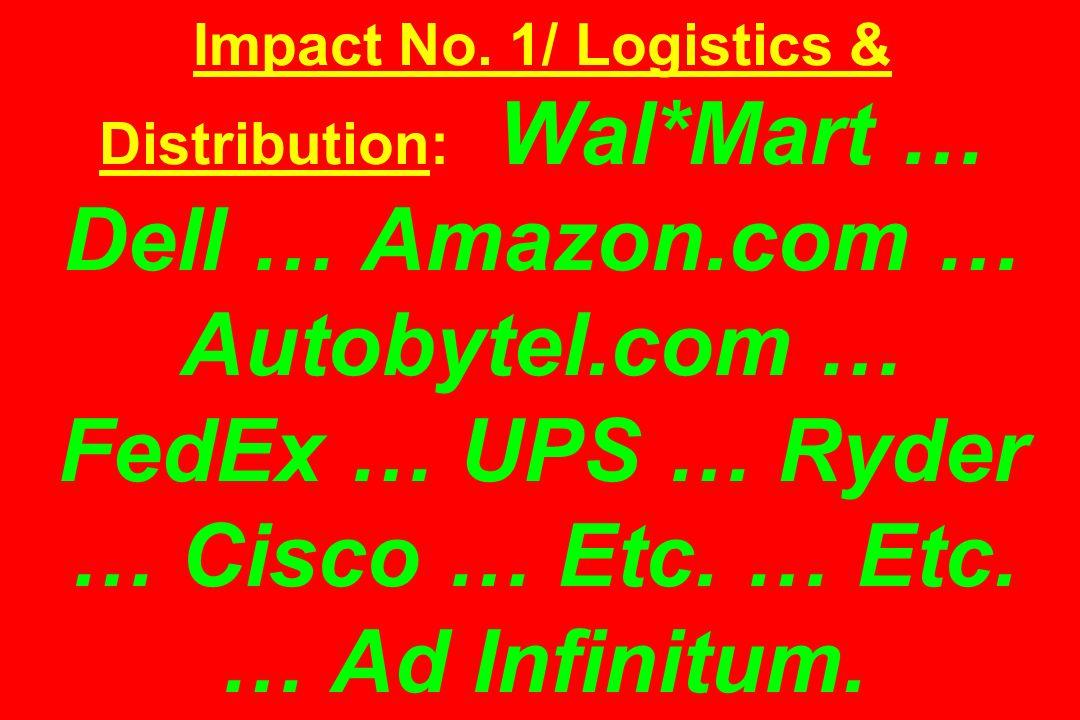 Impact No. 1/ Logistics & Distribution: Wal*Mart … Dell … Amazon.com … Autobytel.com … FedEx … UPS … Ryder … Cisco … Etc. … Etc. … Ad Infinitum.