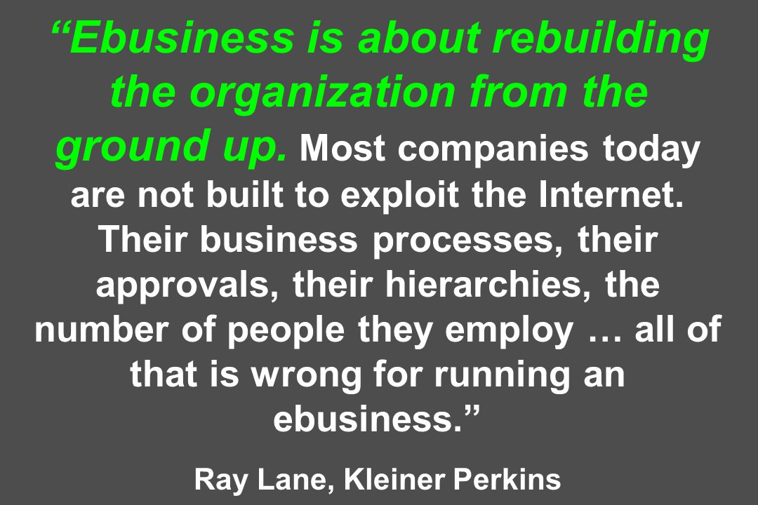 Ebusiness is about rebuilding the organization from the ground up.