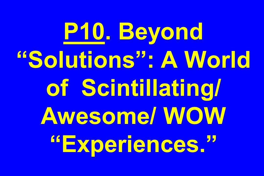 P10. Beyond Solutions : A World of Scintillating/ Awesome/ WOW Experiences.