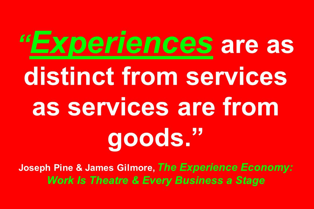Experiences are as distinct from services as services are from goods. Joseph Pine & James Gilmore, The Experience Economy: Work Is Theatre & Every Business a Stage