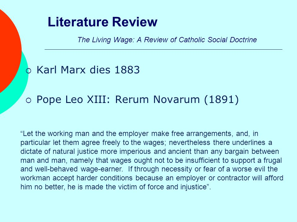 Literature Review The Living Wage: A Review of Catholic Social Doctrine  Karl Marx dies 1883  Pope Leo XIII: Rerum Novarum (1891) Let the working man and the employer make free arrangements, and, in particular let them agree freely to the wages; nevertheless there underlines a dictate of natural justice more imperious and ancient than any bargain between man and man, namely that wages ought not to be insufficient to support a frugal and well-behaved wage-earner.