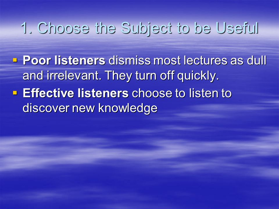 1. Choose the Subject to be Useful  Poor listeners dismiss most lectures as dull and irrelevant. They turn off quickly.  Effective listeners choose