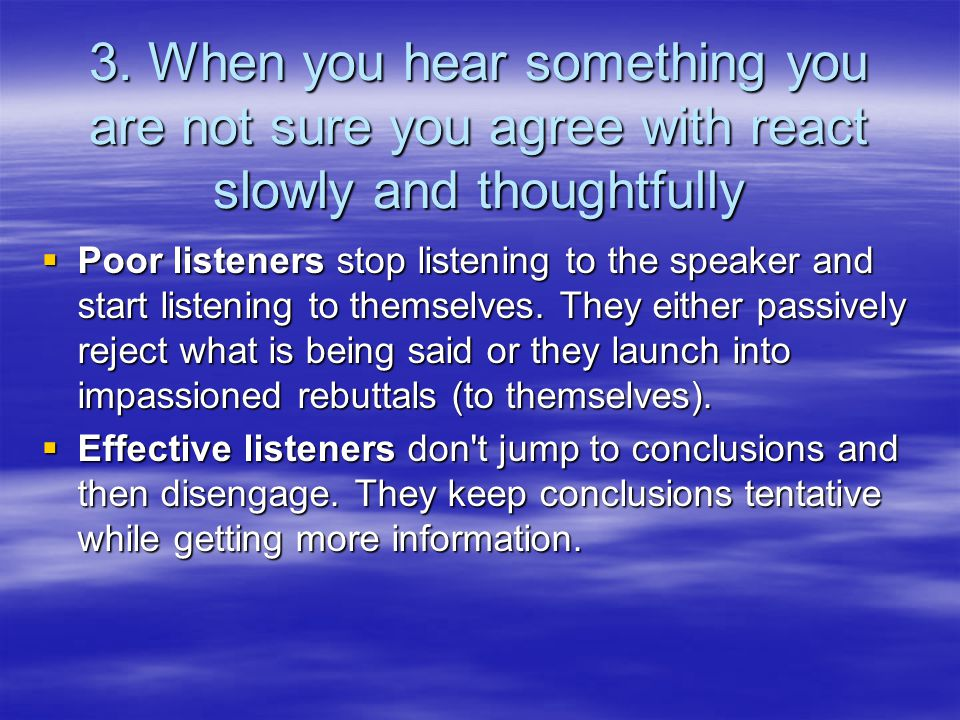 3. When you hear something you are not sure you agree with react slowly and thoughtfully  Poor listeners stop listening to the speaker and start list