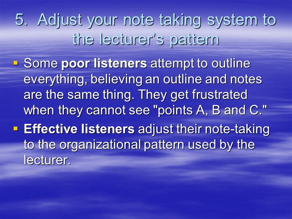 5. Adjust your note taking system to the lecturer's pattern  Some poor listeners attempt to outline everything, believing an outline and notes are th